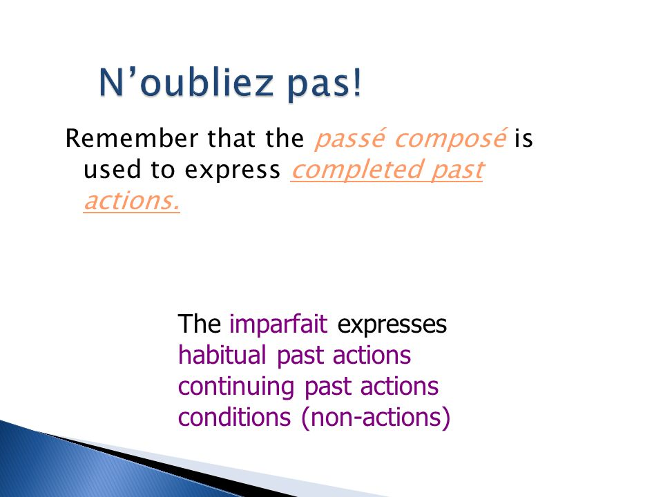 N'oubliez pas! Remember that the passé composé is used to express completed past actions. The imparfait expresses.