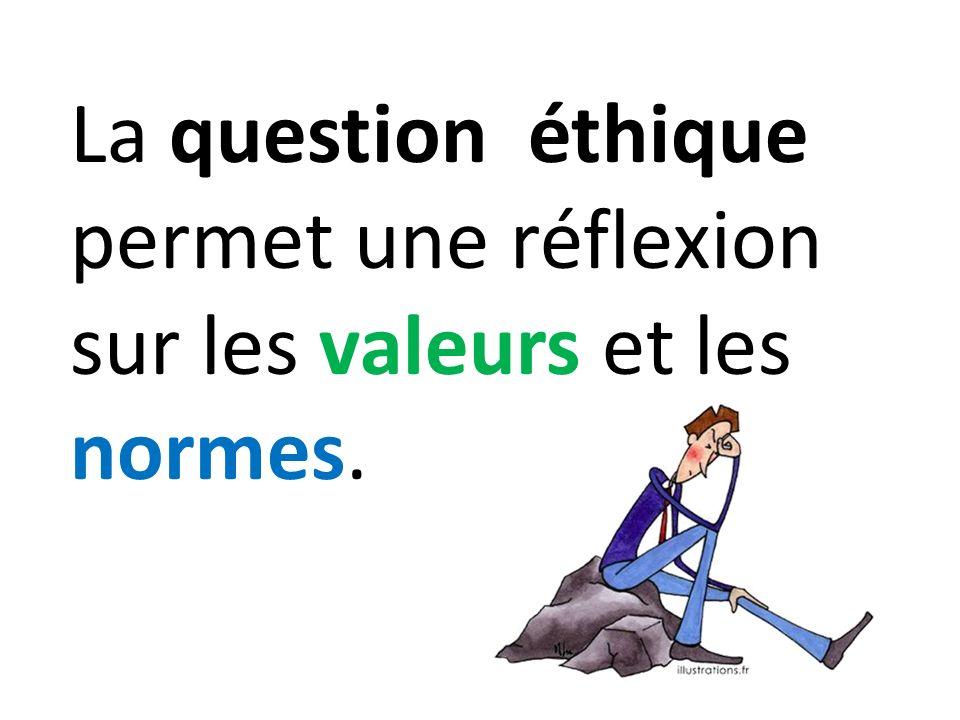 La question éthique permet une réflexion sur les valeurs et les normes.