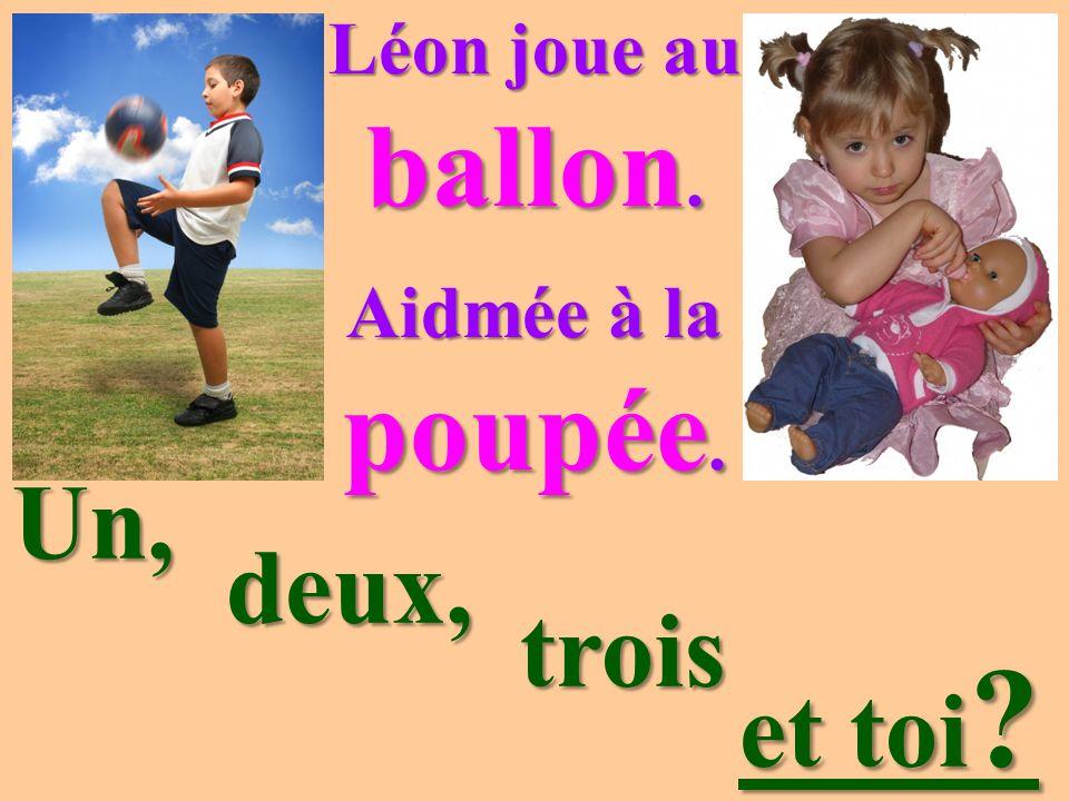 Léon joue au ballon. Aidmée à la poupée. Un, deux, trois et toi