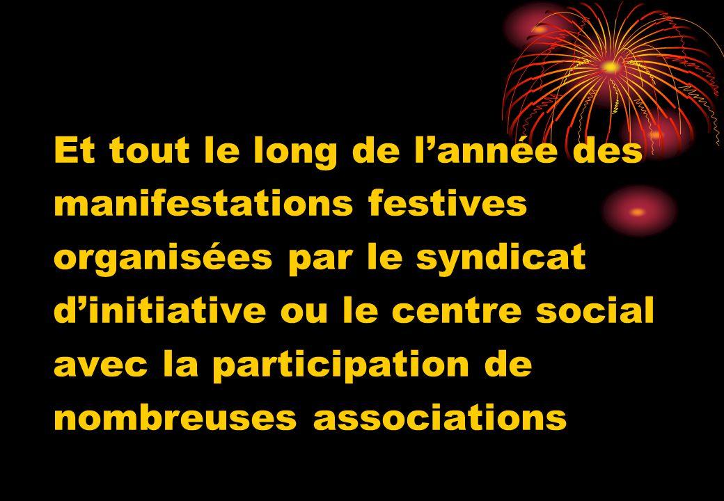 Et tout le long de l'année des manifestations festives organisées par le syndicat d'initiative ou le centre social avec la participation de nombreuses associations