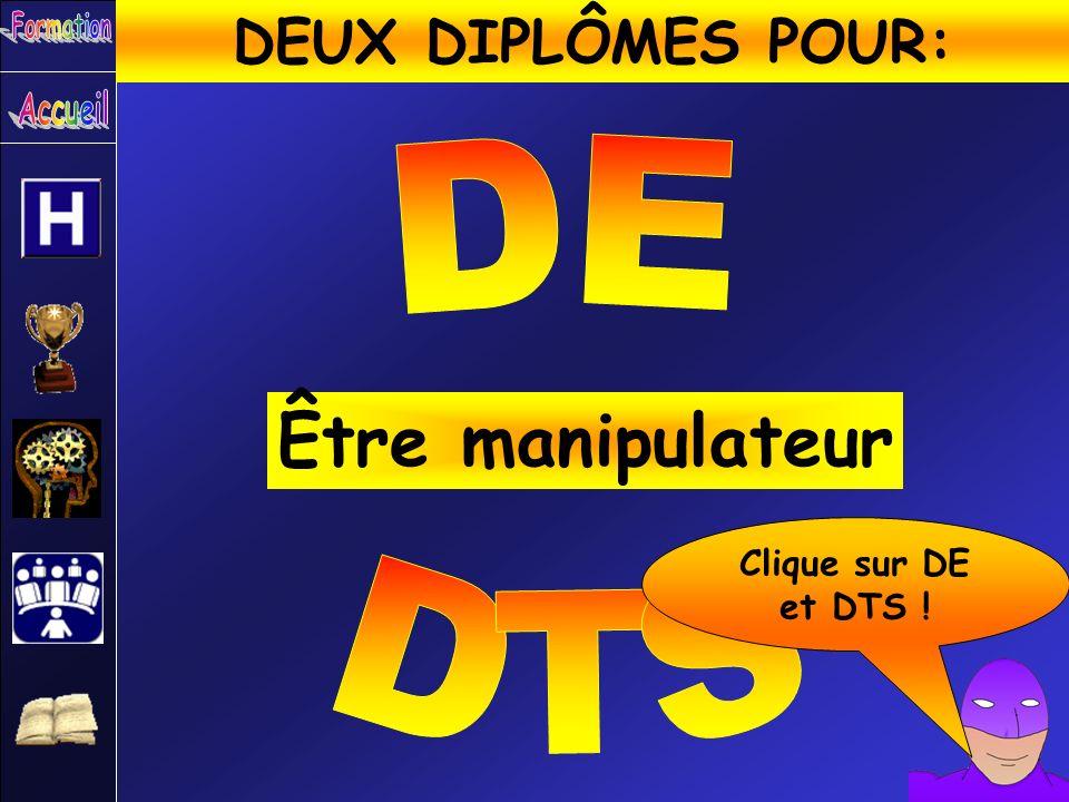 Être manipulateur DEUX DIPLÔMES POUR: DE DTS Clique sur DE et DTS !
