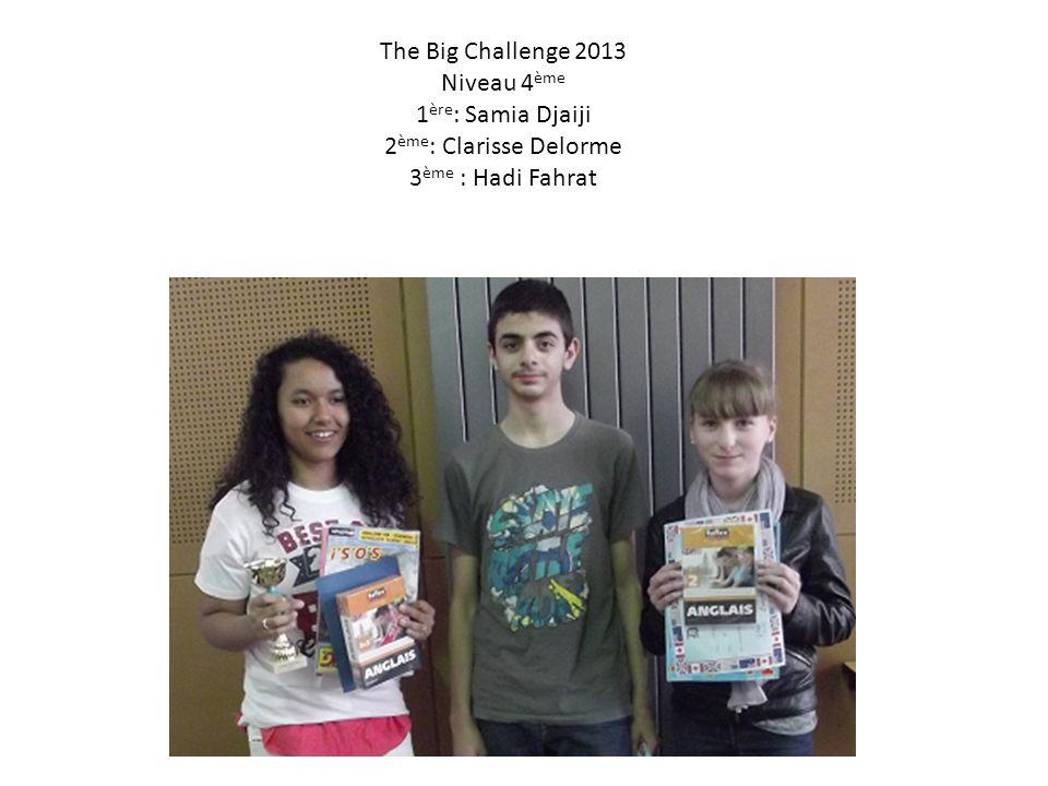 The Big Challenge 2013 Niveau 4ème 1ère: Samia Djaiji 2ème: Clarisse Delorme 3ème : Hadi Fahrat