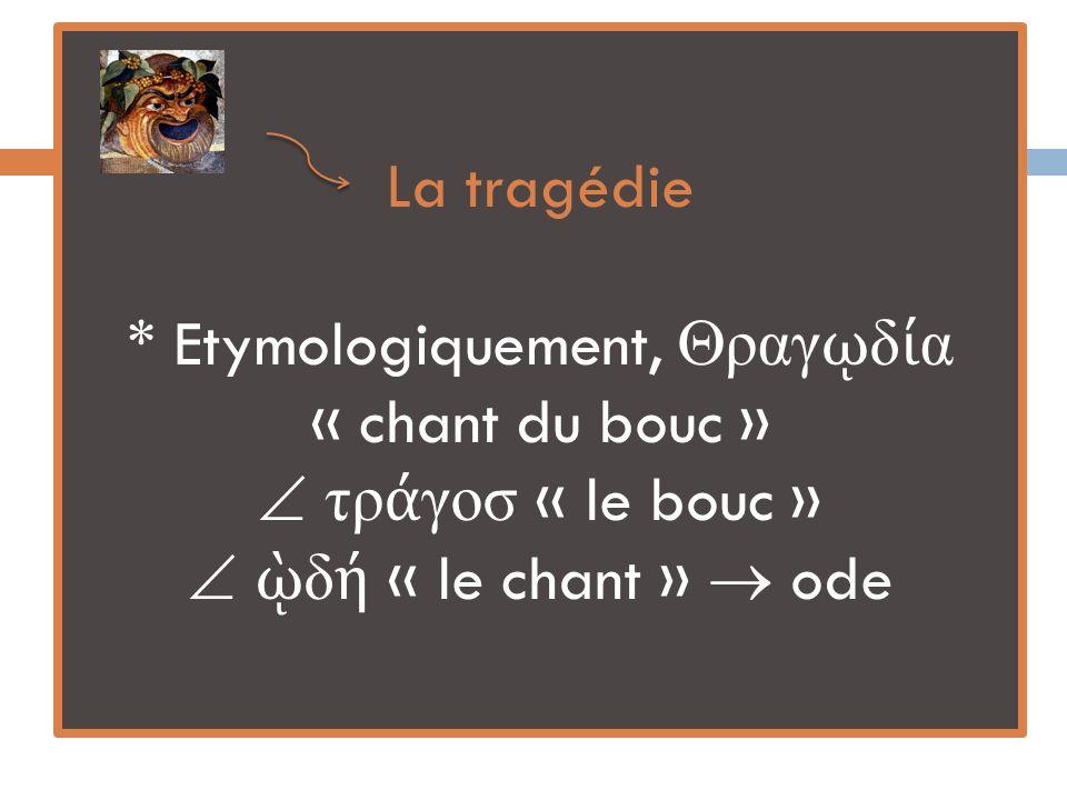 La tragédie * Etymologiquement, ραγῳδία « chant du bouc »  τράγοσ « le bouc »  ῲδή « le chant »  ode