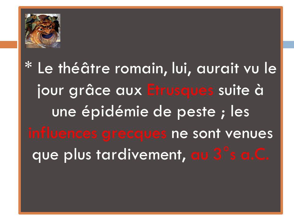 * Le théâtre romain, lui, aurait vu le jour grâce aux Etrusques suite à une épidémie de peste ; les influences grecques ne sont venues que plus tardivement, au 3°s a.C.