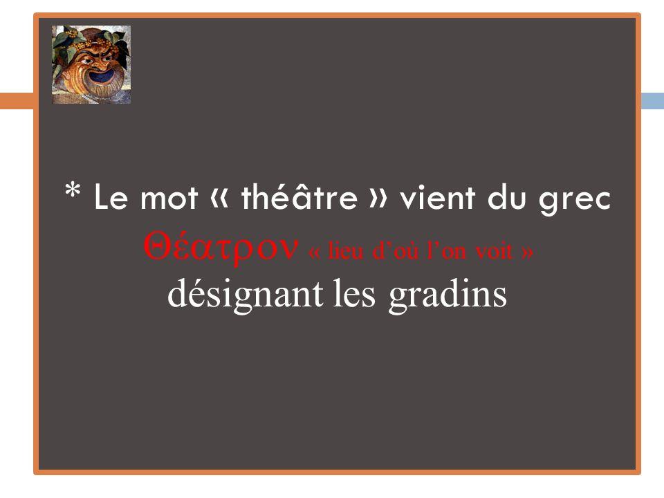 * Le mot « théâtre » vient du grec Θέ « lieu d'où l'on voit » désignant les gradins