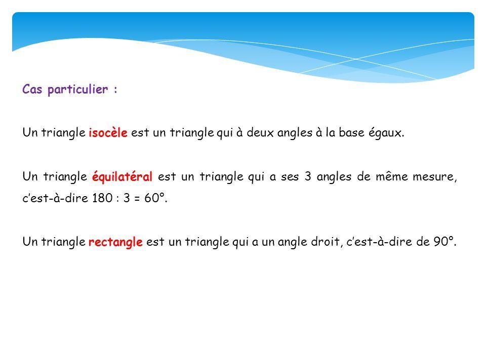 Cas particulier : Un triangle isocèle est un triangle qui à deux angles à la base égaux.