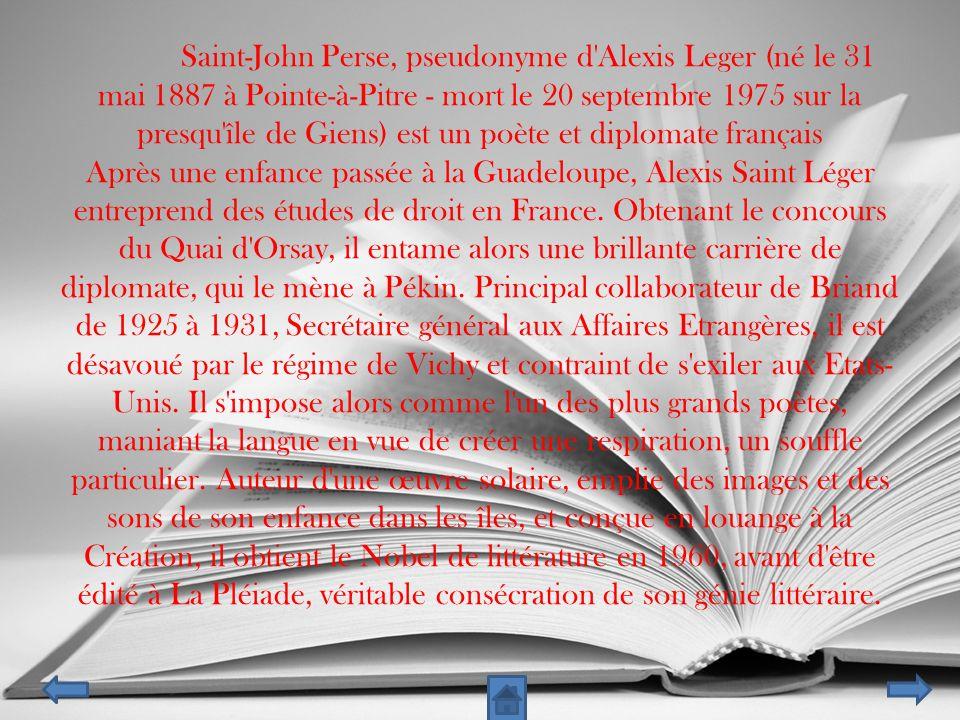 * Saint-John Perse, pseudonyme d Alexis Leger (né le 31 mai 1887 à Pointe-à-Pitre - mort le 20 septembre 1975 sur la presqu île de Giens) est un poète et diplomate français Après une enfance passée à la Guadeloupe, Alexis Saint Léger entreprend des études de droit en France.