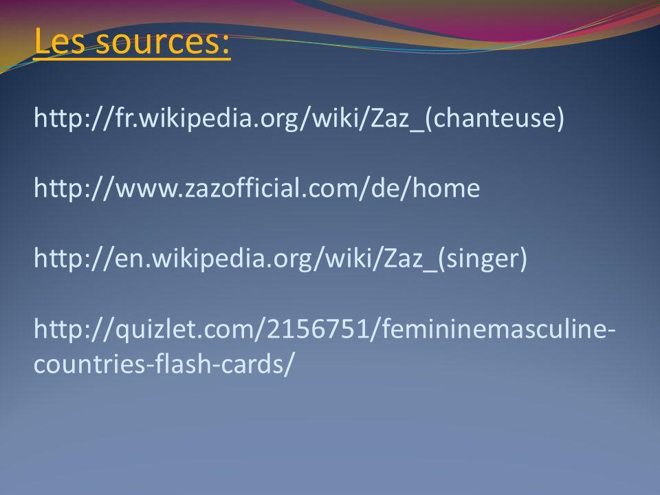 Les sources: http://fr.wikipedia.org/wiki/Zaz_(chanteuse) http://www.zazofficial.com/de/home http://en.wikipedia.org/wiki/Zaz_(singer) http://quizlet.com/2156751/femininemasculine-countries-flash-cards/