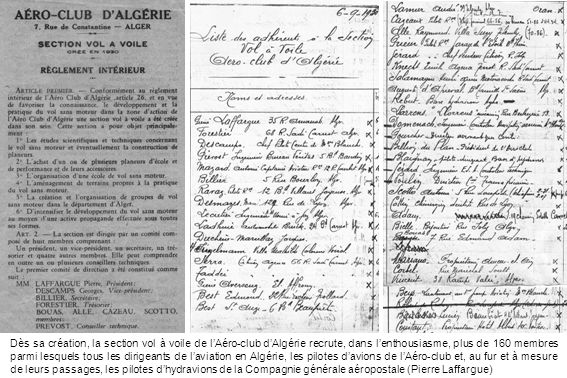 Dès sa création, la section vol à voile de l'Aéro-club d'Algérie recrute, dans l'enthousiasme, plus de 160 membres parmi lesquels tous les dirigeants de l'aviation en Algérie, les pilotes d'avions de l'Aéro-club et, au fur et à mesure de leurs passages, les pilotes d'hydravions de la Compagnie générale aéropostale (Pierre Laffargue)