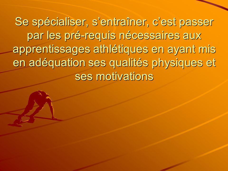 Se spécialiser, s'entraîner, c'est passer par les pré-requis nécessaires aux apprentissages athlétiques en ayant mis en adéquation ses qualités physiques et ses motivations