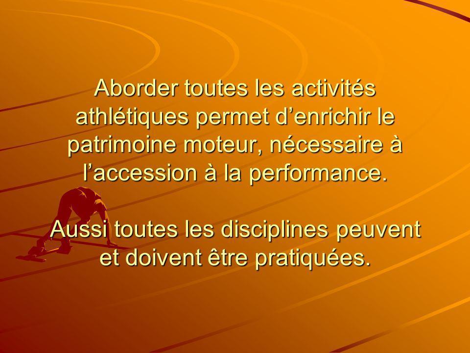 Aborder toutes les activités athlétiques permet d'enrichir le patrimoine moteur, nécessaire à l'accession à la performance.