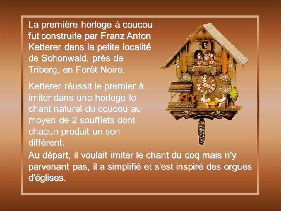La première horloge à coucou fut construite par Franz Anton Ketterer dans la petite localité de Schonwald, près de Triberg, en Forêt Noire.