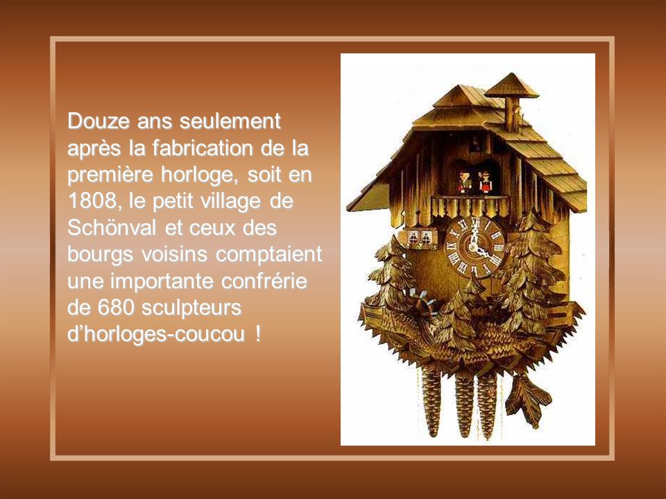 Douze ans seulement après la fabrication de la première horloge, soit en 1808, le petit village de Schönval et ceux des bourgs voisins comptaient une importante confrérie de 680 sculpteurs d'horloges-coucou !