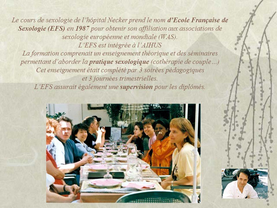 Le cours de sexologie de l'hôpital Necker prend le nom d'Ecole Française de Sexologie (EFS) en 1987 pour obtenir son affiliation aux associations de sexologie européenne et mondiale (WAS). L'EFS est intégrée à l'AIHUS La formation comprenait un enseignement théorique et des séminaires permettant d'aborder la pratique sexologique (cothérapie de couple…) Cet enseignement était complété par 3 soirées pédagogiques et 3 journées trimestrielles. L'EFS assurait également une supervision pour les diplômés.