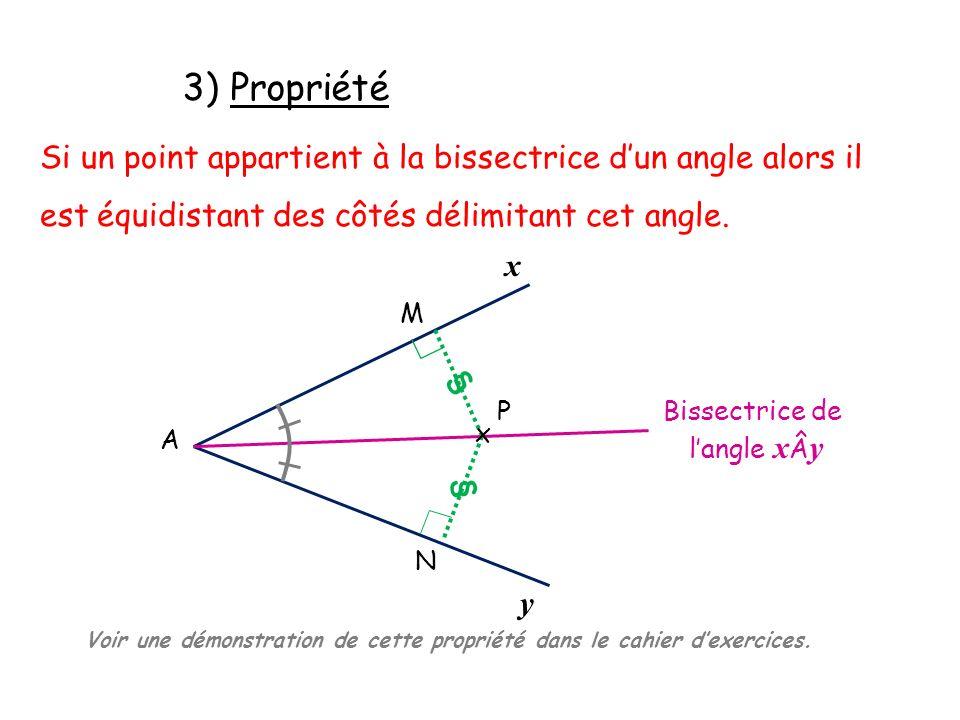 3) Propriété Si un point appartient à la bissectrice d'un angle alors il est équidistant des côtés délimitant cet angle.