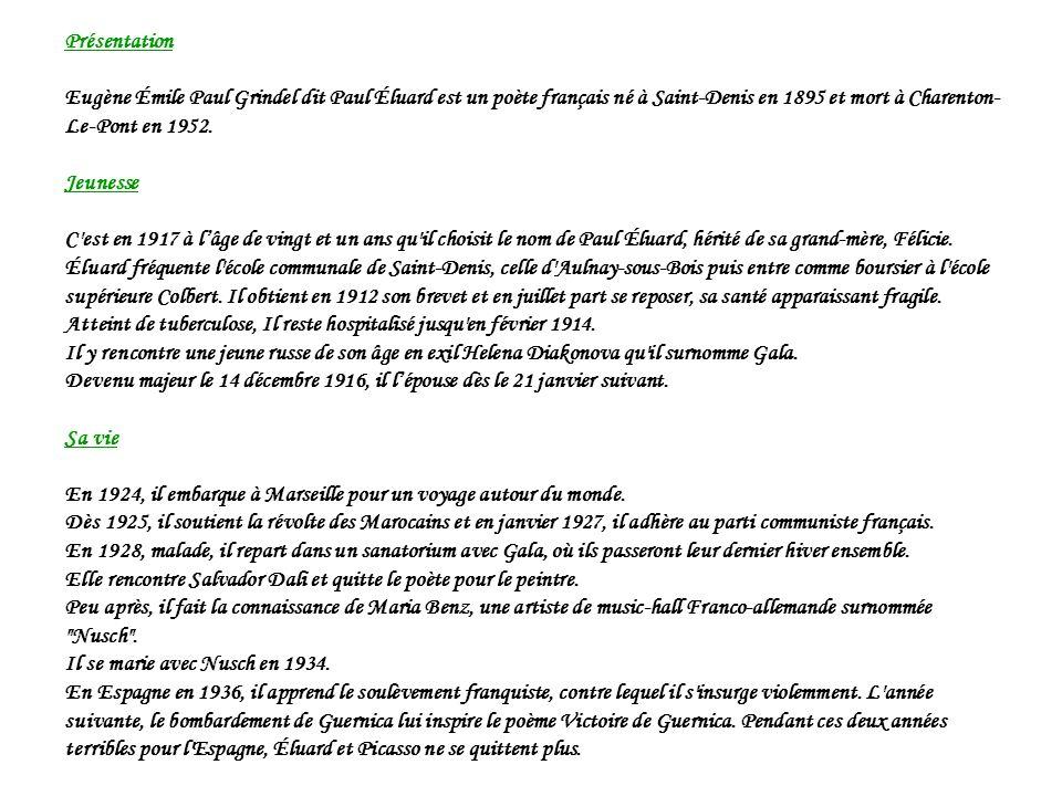 Présentation Eugène Émile Paul Grindel dit Paul Éluard est un poète français né à Saint-Denis en 1895 et mort à Charenton-Le-Pont en 1952.