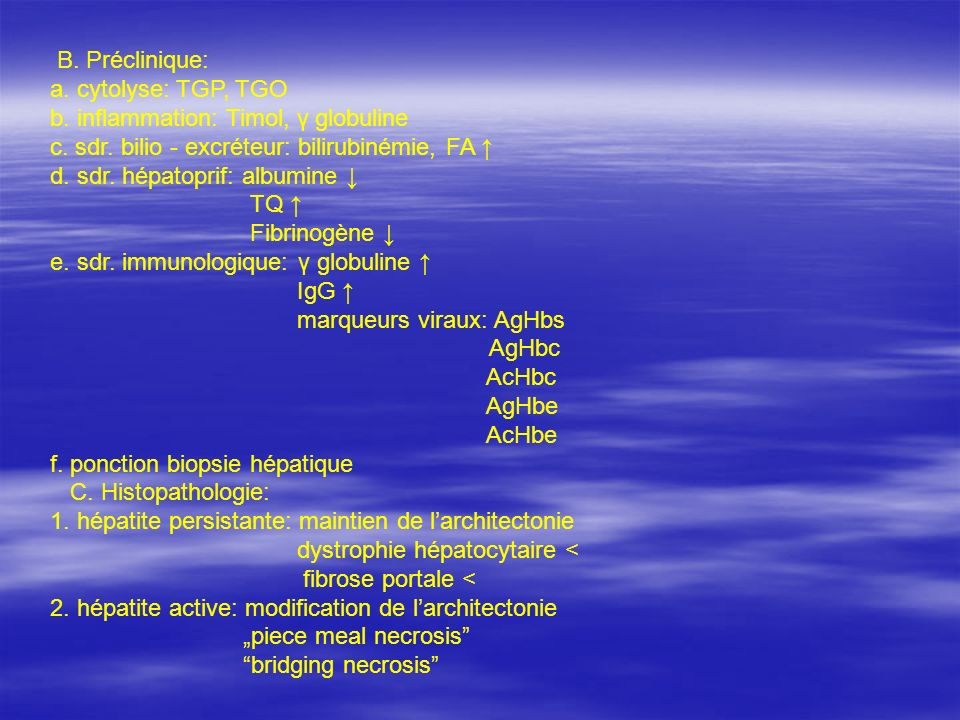 B. Préclinique: a. cytolyse: TGP, TGO. b. inflammation: Timol, γ globuline. c. sdr. bilio - excréteur: bilirubinémie, FA ↑