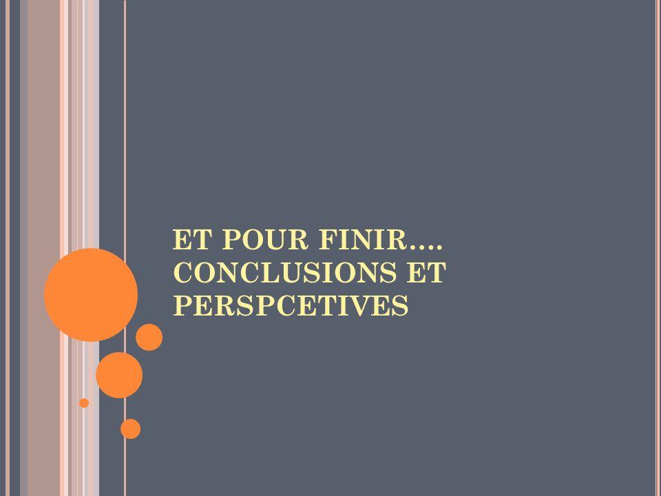 ET POUR FINIR…. CONCLUSIONS ET PERSPCETIVES