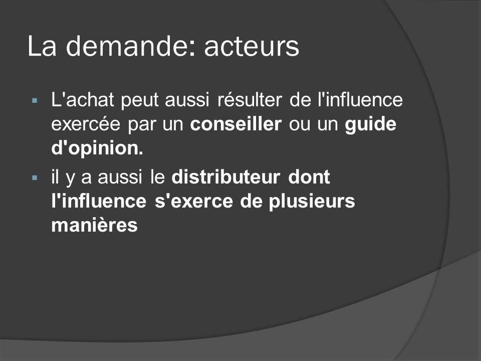 La demande: acteurs L achat peut aussi résulter de l influence exercée par un conseiller ou un guide d opinion.