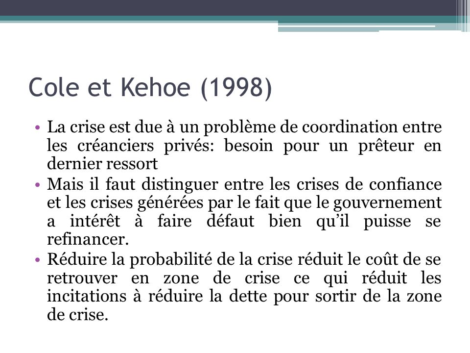 Cole et Kehoe (1998) La crise est due à un problème de coordination entre les créanciers privés: besoin pour un prêteur en dernier ressort.