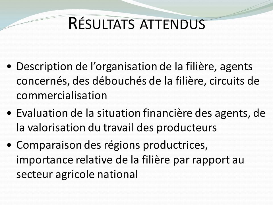 Résultats attendus Description de l'organisation de la filière, agents concernés, des débouchés de la filière, circuits de commercialisation.