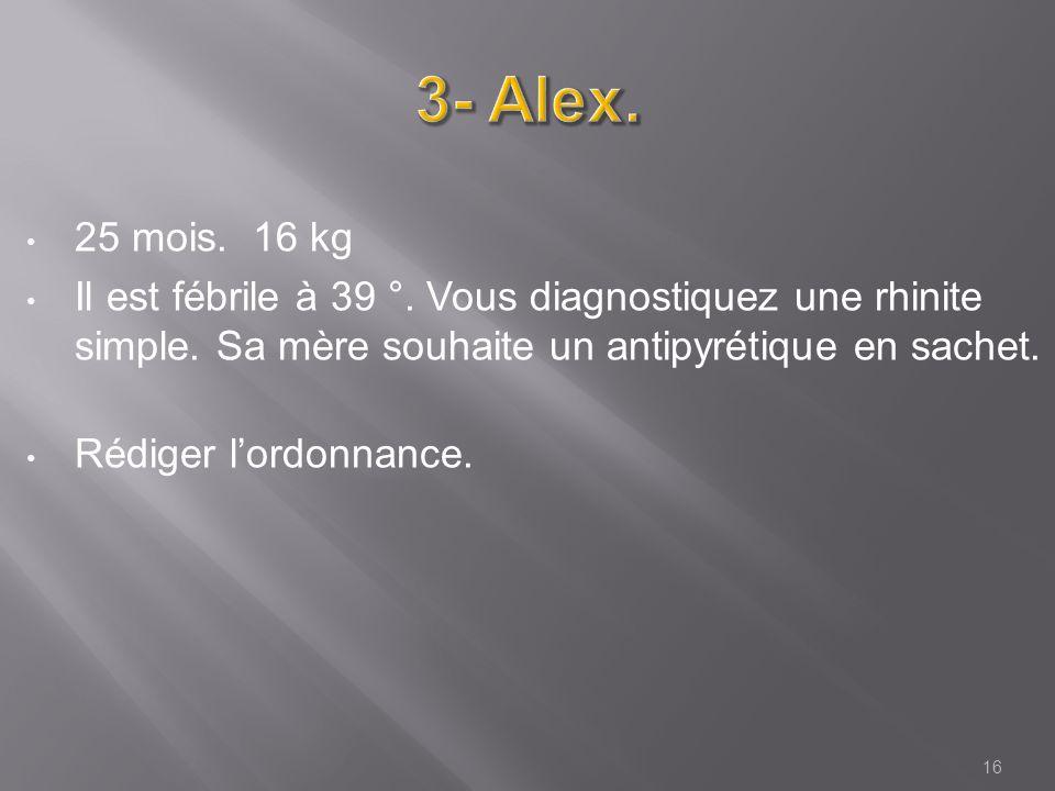 3- Alex. 25 mois. 16 kg. Il est fébrile à 39 °. Vous diagnostiquez une rhinite simple. Sa mère souhaite un antipyrétique en sachet.
