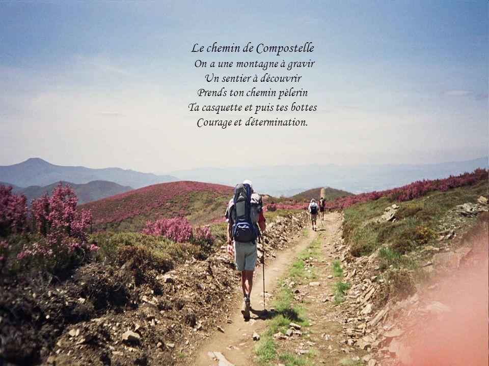 Le chemin de Compostelle On a une montagne à gravir Un sentier à découvrir Prends ton chemin pèlerin Ta casquette et puis tes bottes Courage et détermination.