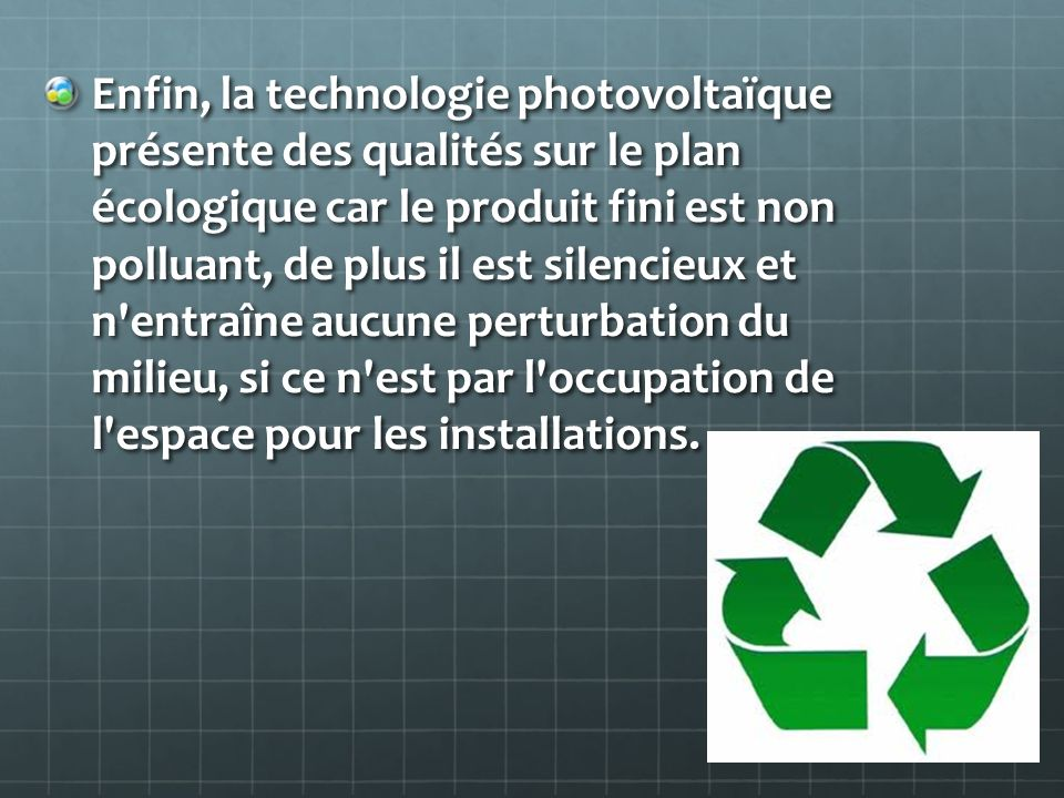 Enfin, la technologie photovoltaïque présente des qualités sur le plan écologique car le produit fini est non polluant, de plus il est silencieux et n entraîne aucune perturbation du milieu, si ce n est par l occupation de l espace pour les installations.