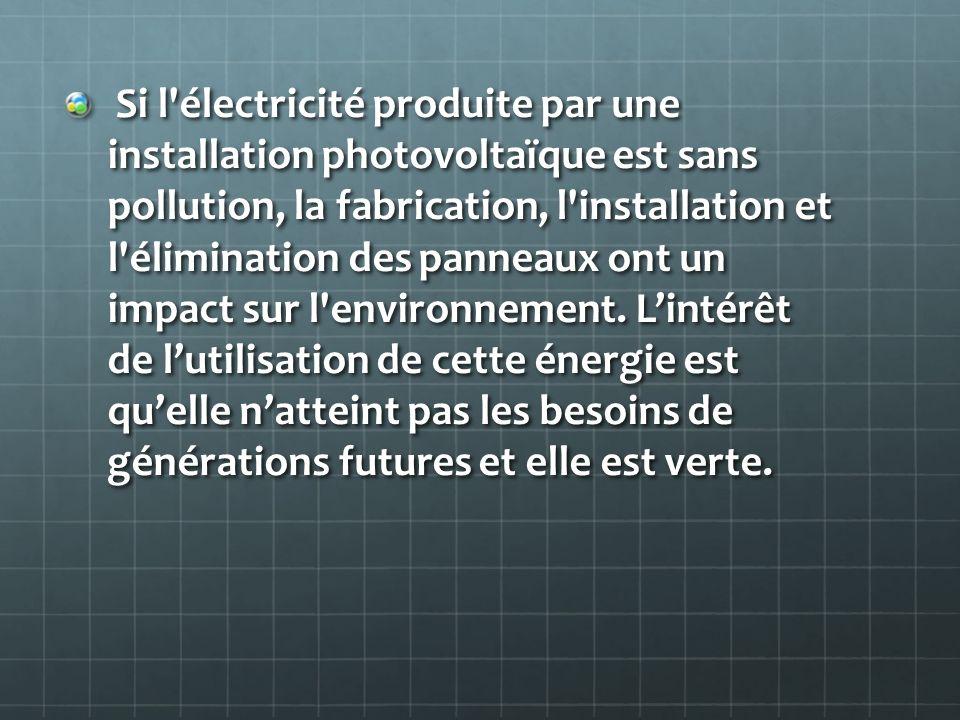 Si l électricité produite par une installation photovoltaïque est sans pollution, la fabrication, l installation et l élimination des panneaux ont un impact sur l environnement.