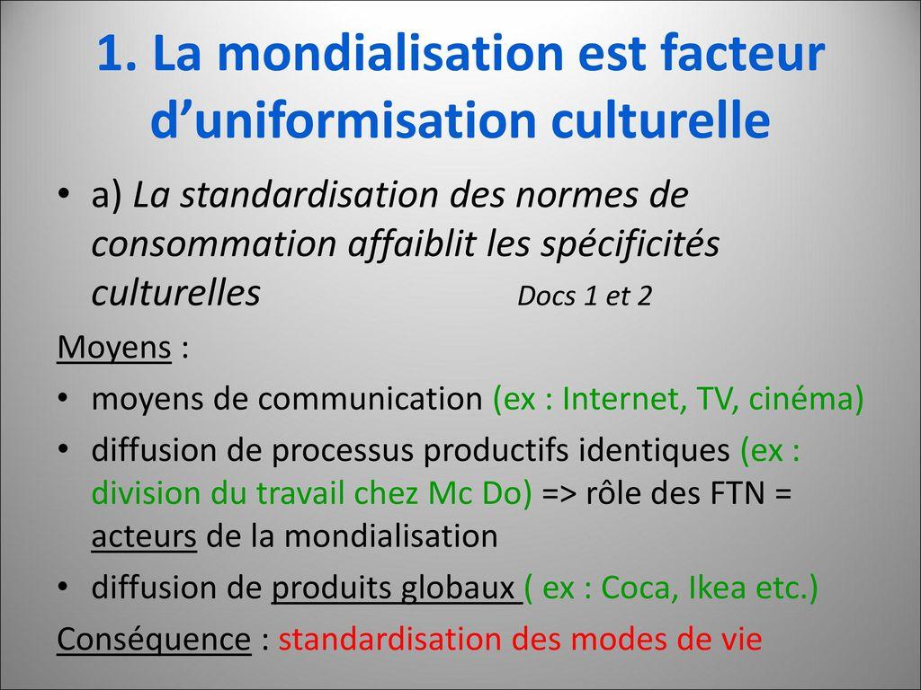 mondialisation uniformisation culturelle dissertation Type dissertation nombre de pages 14 pages niveau expert téléchargé 48 fois validé par le comité de lecture la globalisation et la mondialisation culturelle, l'avènement de l'uniformisation share this.