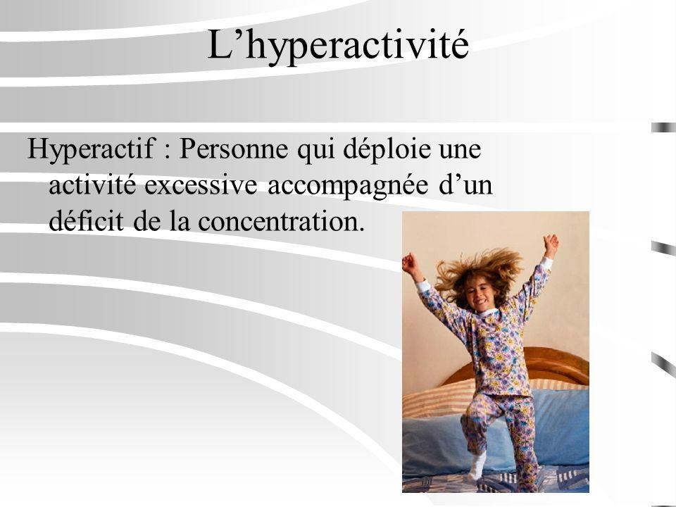 L'hyperactivité Hyperactif : Personne qui déploie une activité excessive accompagnée d'un déficit de la concentration.