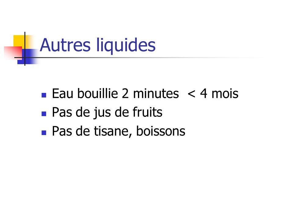 Autres liquides Eau bouillie 2 minutes < 4 mois