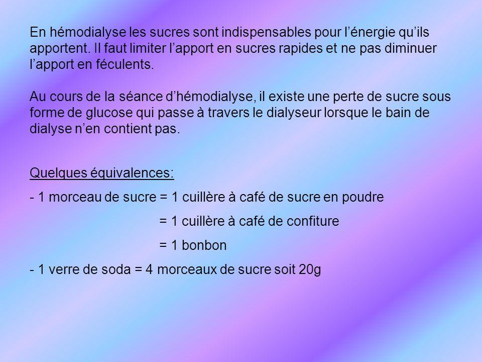 En hémodialyse les sucres sont indispensables pour l'énergie qu'ils apportent. Il faut limiter l'apport en sucres rapides et ne pas diminuer l'apport en féculents.