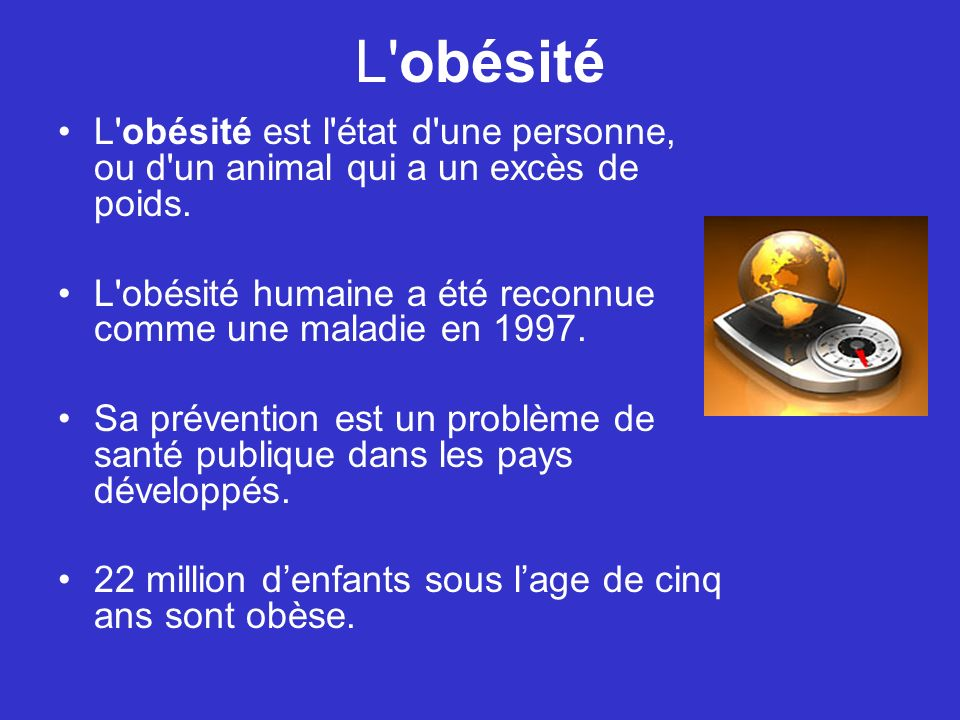 L obésité L obésité est l état d une personne, ou d un animal qui a un excès de poids. L obésité humaine a été reconnue comme une maladie en 1997.