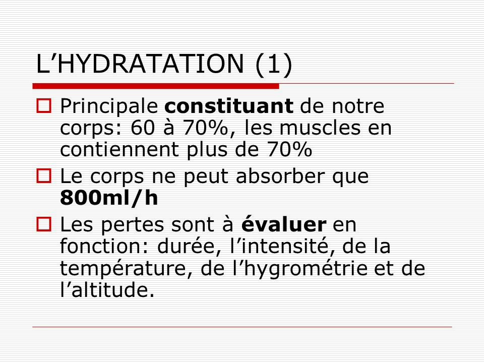 L'HYDRATATION (1) Principale constituant de notre corps: 60 à 70%, les muscles en contiennent plus de 70%
