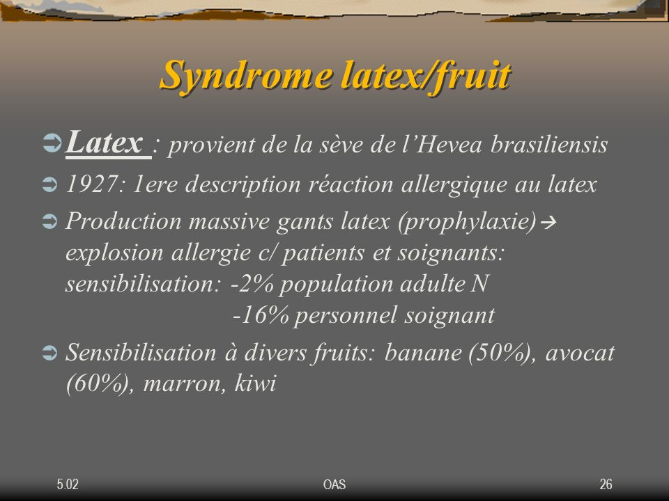 Syndrome latex/fruit Latex : provient de la sève de l'Hevea brasiliensis. 1927: 1ere description réaction allergique au latex.