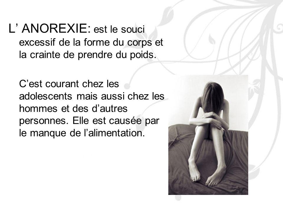 L' ANOREXIE: est le souci excessif de la forme du corps et la crainte de prendre du poids.