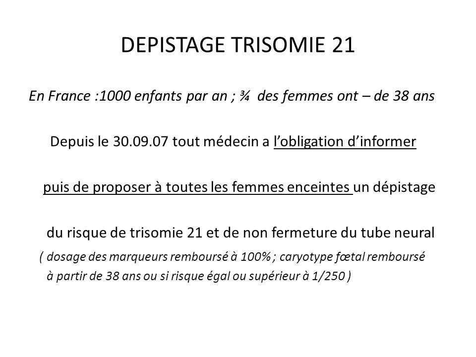 DEPISTAGE TRISOMIE 21 En France :1000 enfants par an ; ¾ des femmes ont – de 38 ans. Depuis le 30.09.07 tout médecin a l'obligation d'informer.