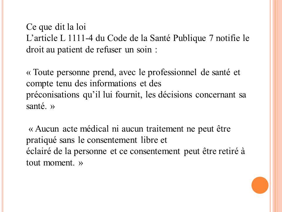 Ce que dit la loi L'article L 1111-4 du Code de la Santé Publique 7 notifie le droit au patient de refuser un soin :