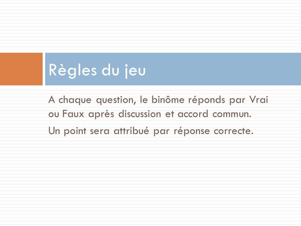 Règles du jeu A chaque question, le binôme réponds par Vrai ou Faux après discussion et accord commun.