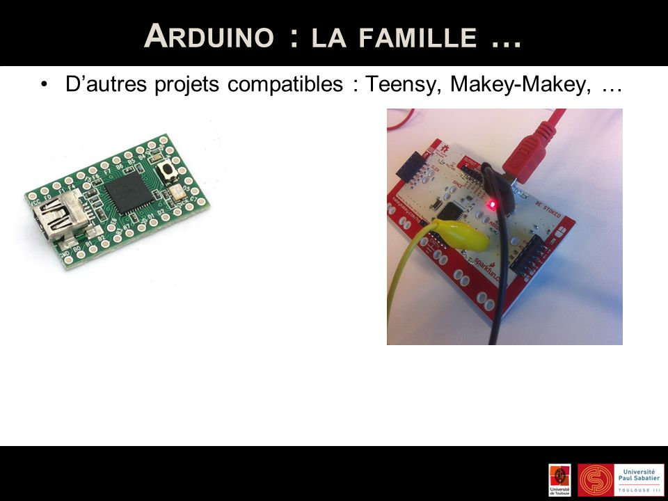 Arduino : la famille … D'autres projets compatibles : Teensy, Makey-Makey, …