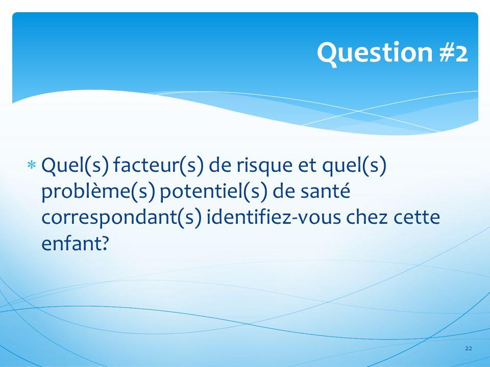 Question #2 Quel(s) facteur(s) de risque et quel(s) problème(s) potentiel(s) de santé correspondant(s) identifiez-vous chez cette enfant