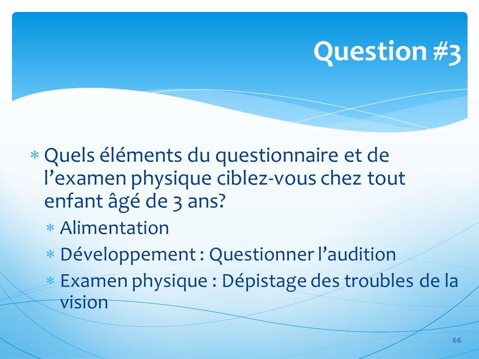 Question #3 Quels éléments du questionnaire et de l'examen physique ciblez-vous chez tout enfant âgé de 3 ans