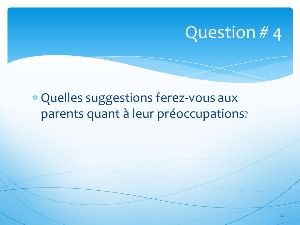 Question # 4 Quelles suggestions ferez-vous aux parents quant à leur préoccupations