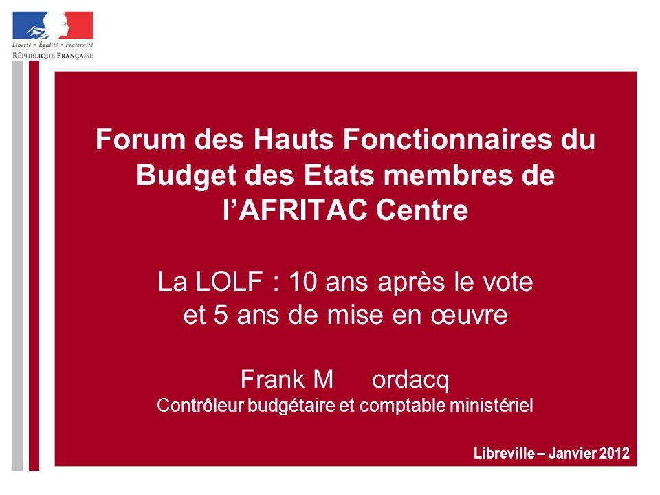 Forum des Hauts Fonctionnaires du Budget des Etats membres de l'AFRITAC Centre La LOLF : 10 ans après le vote et 5 ans de mise en œuvre Frank M ordacq Contrôleur budgétaire et comptable ministériel