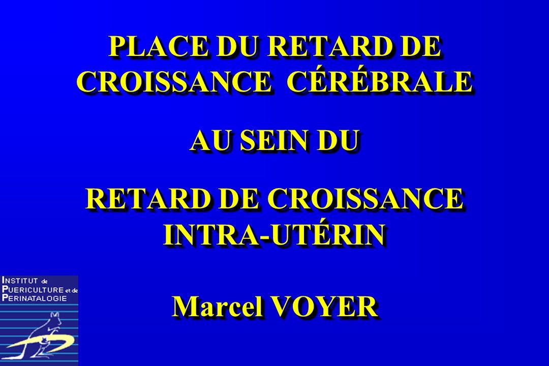 PLACE DU RETARD DE CROISSANCE CÉRÉBRALE AU SEIN DU RETARD DE CROISSANCE INTRA-UTÉRIN Marcel VOYER