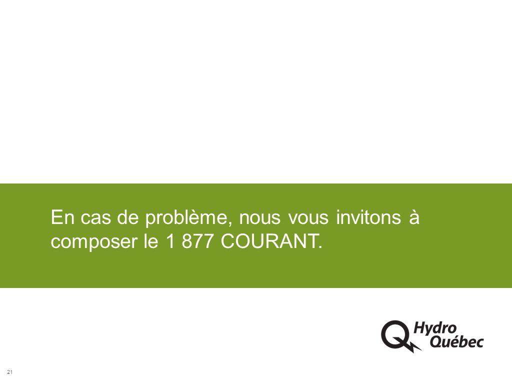 En cas de problème, nous vous invitons à composer le 1 877 COURANT.