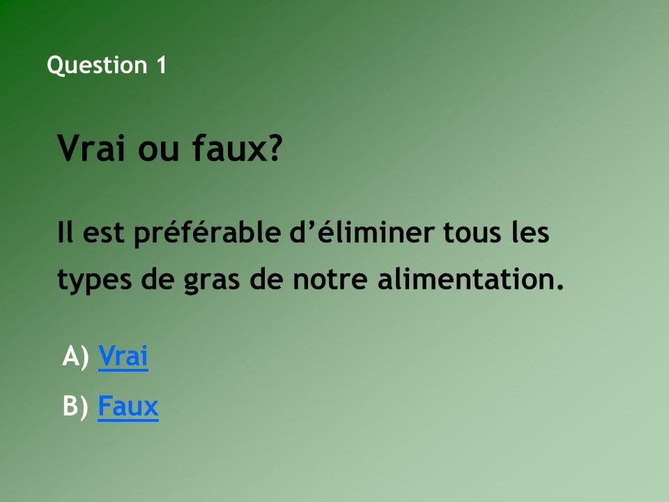 Question 1 Vrai ou faux Il est préférable d'éliminer tous les types de gras de notre alimentation.