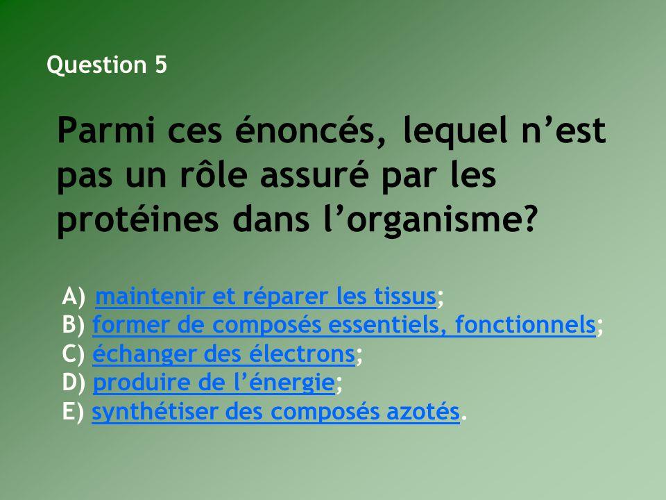 Question 5 Parmi ces énoncés, lequel n'est pas un rôle assuré par les protéines dans l'organisme maintenir et réparer les tissus;