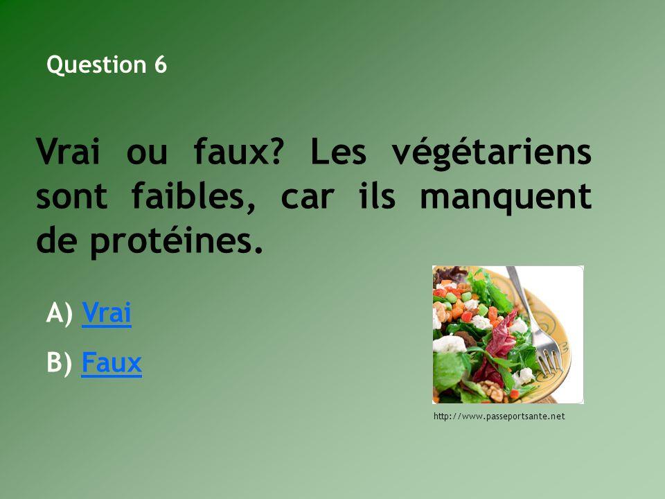 Question 6 Vrai ou faux Les végétariens sont faibles, car ils manquent de protéines. Vrai. Faux.